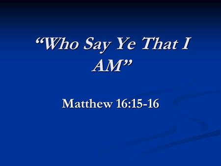 Who Say Ye That I AM Matthew 16:15-16. Either He Was Deity Or He Was Not. 1. Some say he is the earths greatest man, its greatest teacher, greatest philosopher;
