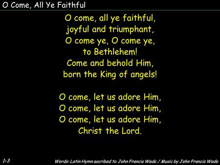 O Come, All Ye Faithful O come, all ye faithful, joyful and triumphant, O come ye, to Bethlehem! Come and behold Him, born the King of angels! O come,