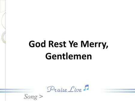 Song > God Rest Ye Merry, Gentlemen. Song > 1. God rest ye merry, gentlemen, let nothing you dismay, Remember Christ our Savior, was born on Christmas.