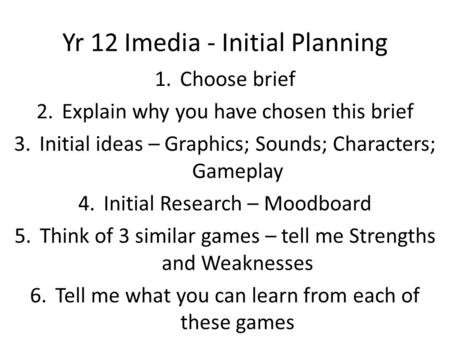 Yr 12 Imedia - Initial Planning 1.Choose brief 2.Explain why you have chosen this brief 3.Initial ideas – Graphics; Sounds; Characters; Gameplay 4.Initial.