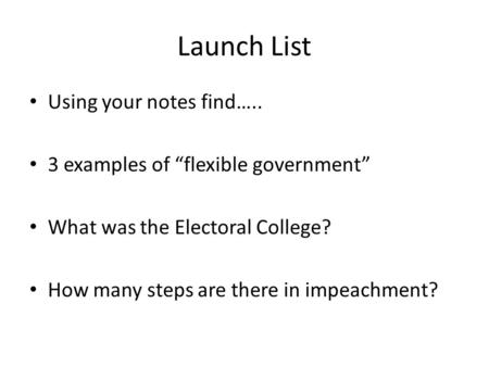 Launch List Using your notes find….. 3 examples of flexible government What was the Electoral College? How many steps are there in impeachment?