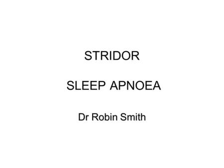 STRIDOR SLEEP APNOEA Dr Robin Smith.