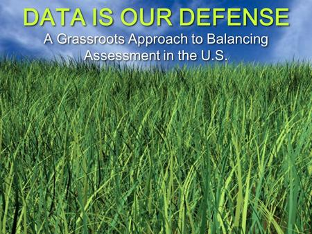 DATA IS OUR DEFENSE A Grassroots Approach to Balancing Assessment in the U.S.