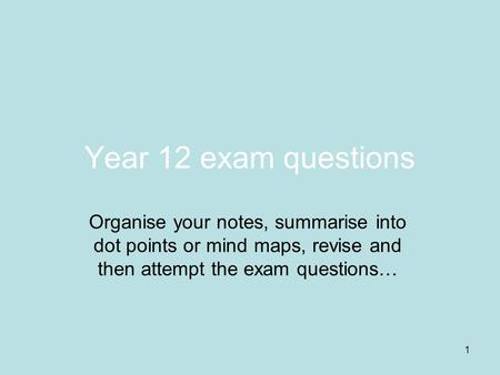 1 Year 12 exam questions Organise your notes, summarise into dot points or mind maps, revise and then attempt the exam questions…