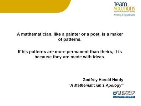 A mathematician, like a painter or a poet, is a maker of patterns. If his patterns are more permanent than theirs, it is because they are made with ideas.