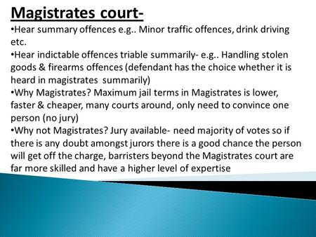 Magistrates court- Hear summary offences e.g.. Minor traffic offences, drink driving etc. Hear indictable offences triable summarily- e.g.. Handling stolen.