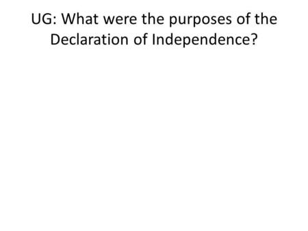 UG: What were the purposes of the Declaration of Independence?