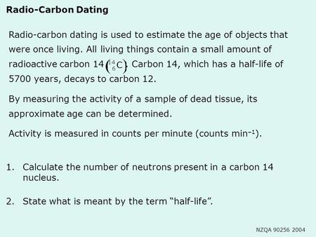 1.Calculate the number of neutrons present in a carbon 14 nucleus. Radio-carbon dating is used to estimate the age of objects that were once living. All.