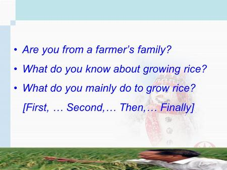 Are you from a farmers family? What do you know about growing rice? What do you mainly do to grow rice? [First, … Second,… Then,… Finally]