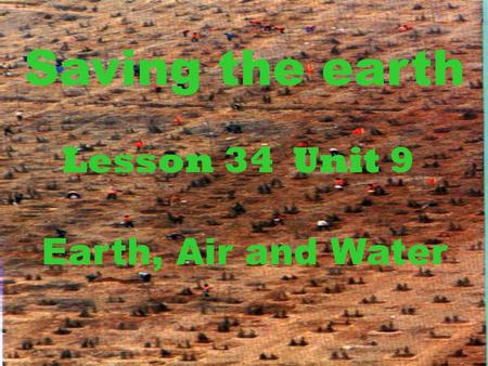 Saving the earth Lesson 34 Unit 9 Earth, Air and Water.