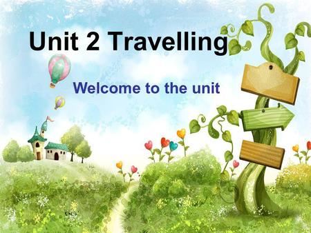 Unit 2 Travelling Welcome to the unit.