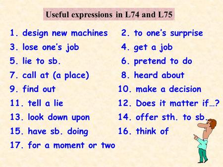 Useful expressions in L74 and L75 1. design new machines2. to ones surprise 3. lose ones job4. get a job 5. lie to sb.6. pretend to do 7. call at (a place)8.