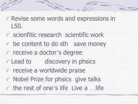 Revise some words and expressions in L50. scienfitic research scientific work be content to do sth save money receive a doctor s degree Lead to discovery.