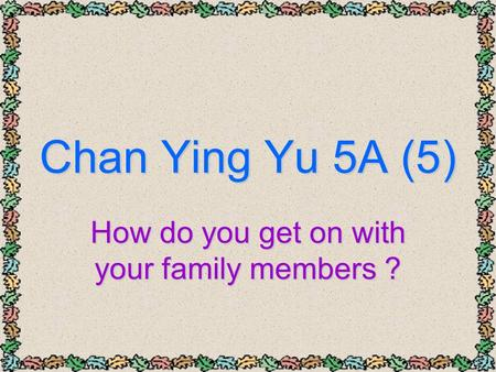 Chan Ying Yu 5A (5) How do you get on with your family members ?