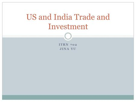 ITRN 702 JINA YU US and India Trade and Investment.