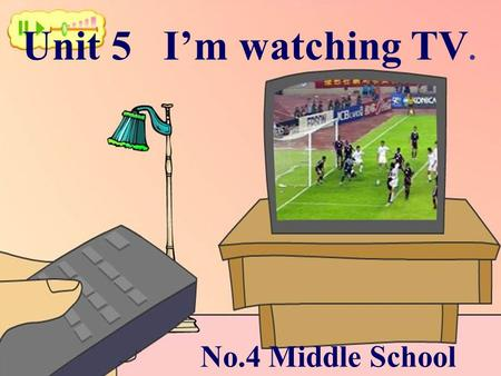 Unit 5 I'm watching TV. No.4 Middle School.