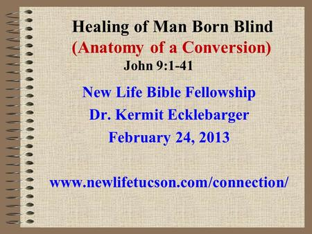Healing of Man Born Blind (Anatomy of a Conversion) John 9:1-41 New Life Bible Fellowship Dr. Kermit Ecklebarger February 24, 2013 www.newlifetucson.com/connection/