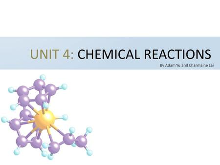 UNIT 4: CHEMICAL REACTIONS By Adam Yu and Charmaine Lai.