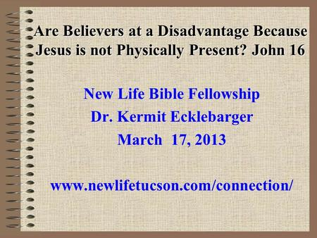 Are Believers at a Disadvantage Because Jesus is not Physically Present? John 16 New Life Bible Fellowship Dr. Kermit Ecklebarger March 17, 2013 www.newlifetucson.com/connection/