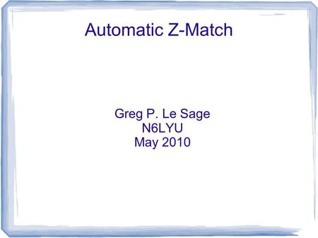 Automatic Z-Match Greg P. Le Sage N6LYU May 2010.