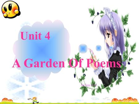 Unit 4 A Garden Of Poems William Shakespeare (1564-1616) Write the earliest English poetry Famous for his plays and sonnets.