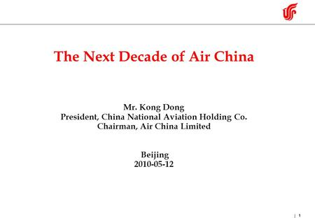 1 The Next Decade of Air China Mr. Kong Dong President, China National Aviation Holding Co. Chairman, Air China Limited Beijing 2010-05-12.
