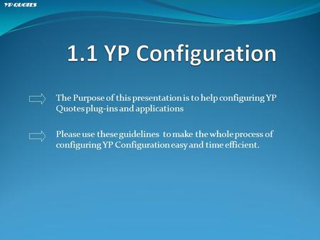 The Purpose of this presentation is to help configuring YP Quotes plug-ins and applications Please use these guidelines to make the whole process of configuring.