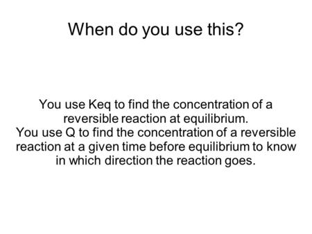 When do you use this? You use Keq to find the concentration of a reversible reaction at equilibrium. You use Q to find the concentration of a reversible.