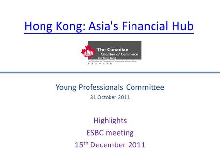 Hong Kong: Asia's Financial Hub Young Professionals Committee 31 October 2011 Highlights ESBC meeting 15 th December 2011.