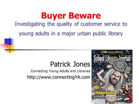 Buyer Beware Investigating the quality of customer service to young adults in a major urban public library Patrick Jones Connecting Young Adults and Libraries.