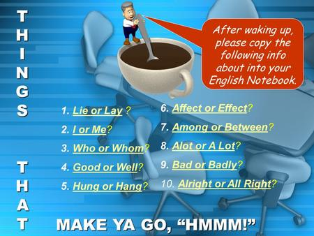 After waking up, please copy the following info about into your English Notebook. THINGSTHINGS THATTHATTHINGSTHINGS THATTHAT MAKE YA GO, HMMM! 1.Lie or.