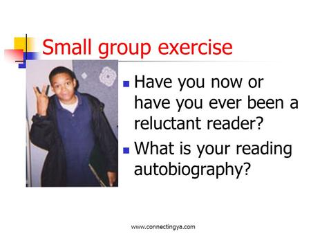 www.connectingya.com Small group exercise Have you now or have you ever been a reluctant reader? What is your reading autobiography?