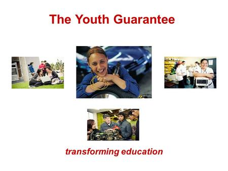 The Youth Guarantee transforming education. History of the Youth Guarantee A struggling system? Vision What this will look like… Areas of Change Challenges.