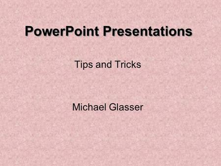 PowerPoint Presentations Tips and Tricks Michael Glasser.
