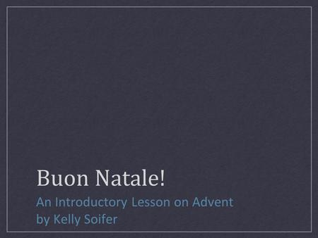 Buon Natale! An Introductory Lesson on Advent by Kelly Soifer.