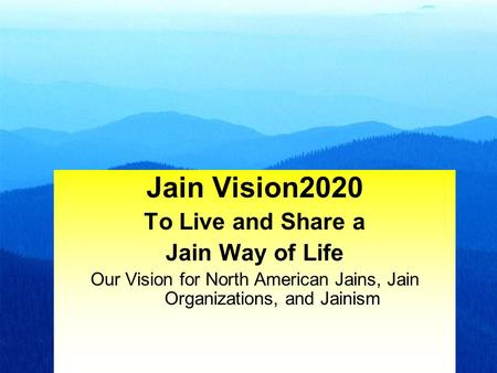 1 Jain Vision2020 To Live and Share a Jain Way of Life Our Vision for North American Jains, Jain Organizations, and Jainism.