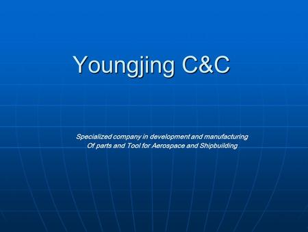 Youngjing C&C Specialized company in development and manufacturing Of parts and Tool for Aerospace and Shipbuilding.