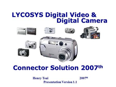 LYCOSYS Digital Video & Henry Tsui 2007 th Presentation Version 1.1 Digital Camera Connector Solution 2007 th.