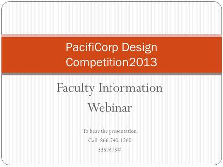 Faculty Information Webinar To hear the presentation Call 866-740-1260 3357675# PacifiCorp Design Competition2013.