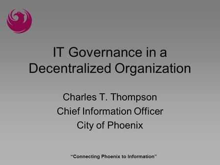 Connecting Phoenix to Information IT Governance in a Decentralized Organization Charles T. Thompson Chief Information Officer City of Phoenix.
