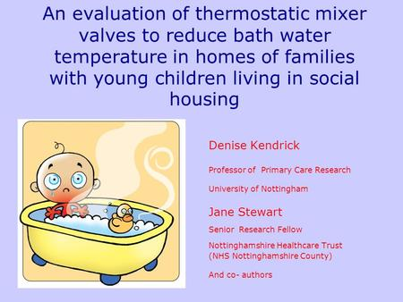 An evaluation of thermostatic mixer valves to reduce bath water temperature in homes of families with young children living in social housing Denise Kendrick.