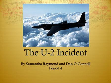 The U-2 Incident By Samantha Raymond and Dan OConnell Period 4.
