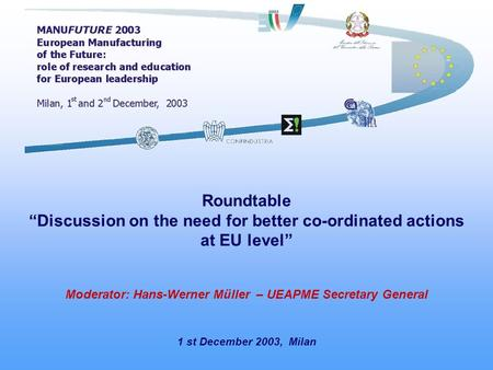 1 st December 2003, Milan Roundtable Discussion on the need for better co-ordinated actions at EU level Moderator: Hans-Werner Müller – UEAPME Secretary.