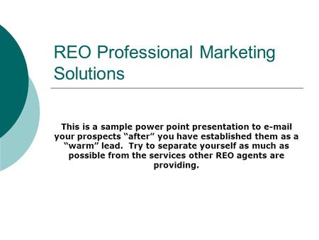 REO Professional Marketing Solutions This is a sample power point presentation to e-mail your prospects after you have established them as a warm lead.