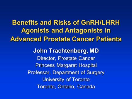 Benefits and Risks of GnRH/LHRH Agonists and Antagonists in Advanced Prostate Cancer Patients John Trachtenberg, MD Director, Prostate Cancer Princess.