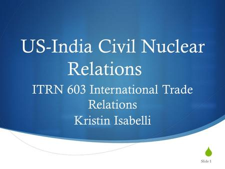 US-India Civil Nuclear Relations ITRN 603 International Trade Relations Kristin Isabelli Slide 1.