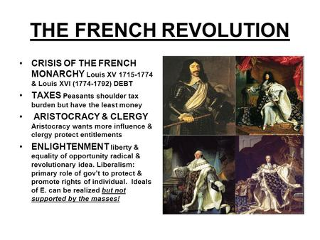 THE FRENCH REVOLUTION CRISIS OF THE FRENCH MONARCHY Louis XV 1715-1774 & Louis XVI (1774-1792) DEBT TAXES Peasants shoulder tax burden but have the least.