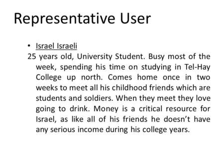 Representative User Israel Israeli 25 years old, University Student. Busy most of the week, spending his time on studying in Tel-Hay College up north.
