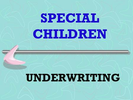 SPECIAL CHILDREN UNDERWRITING. Is based on the Insureds Mental Status Physical Health Social Skills - ADLs Vocational Skills - ability for Self-support.