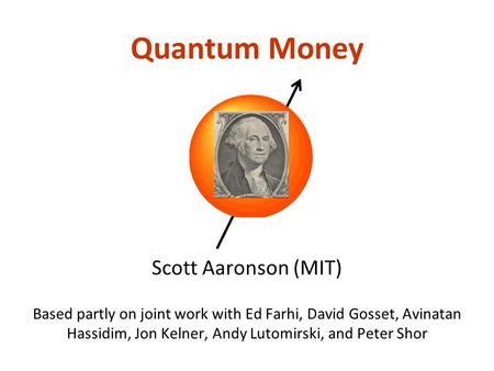 Quantum Money Scott Aaronson (MIT) Based partly on joint work with Ed Farhi, David Gosset, Avinatan Hassidim, Jon Kelner, Andy Lutomirski, and Peter Shor.